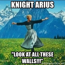 "Look at all the things - knight arius ""look at all these walls!!!"""