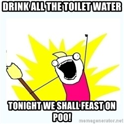 All the things - Drink all the toilet water Tonight we shall feast on poo!