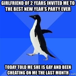 Socially Awkward Penguin - Girlfriend of 2 years invited me to the best new year's party ever Today told me she is gay and been cheating on me the last month