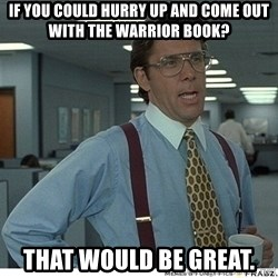 That would be great - If you could hurry up and come out with the Warrior Book? That would be great.