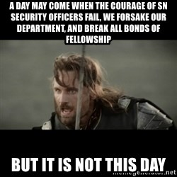 But it is not this Day ARAGORN - A day may come when the courage of SN Security officers fail, we forsake our department, and break all bonds of fellowship but it is not this day
