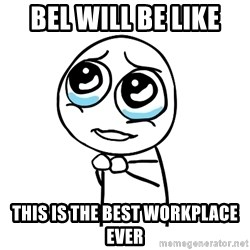 pleaseguy  - Bel will be like This is the best workplace ever