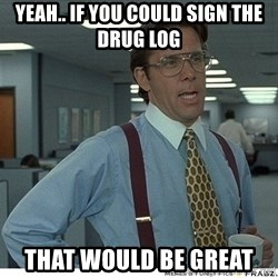 That would be great - yeah.. If you could sign the drug log  That would be great