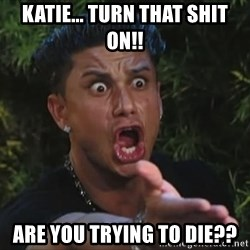 Pauly D - Katie... Turn that shit on!! Are you trying to die??