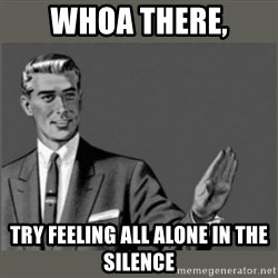 Bitch, Please grammar - Whoa there, try feeling all alone in the silence