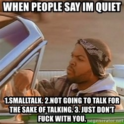 Good Day Ice Cube - When people say im quiet  1.smalltalk. 2.not going to talk for the sake of talking. 3. Just don't fuck with you.
