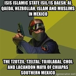 Counter Strike - ISIS Islamic State ISIL/IS Daesh, Al Qaeda, Hezbollah, Islam and Muslims in Mexico  The Tzotzil, Tzeltal, Tojolabal, Chol and Lacandon Maya of Chiapas Southern Mexico