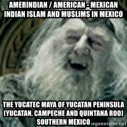 you have no power here - Amerindian / American - Mexican Indian Islam and Muslims in Mexico  The Yucatec Maya of Yucatan Peninsula (Yucatan, Campeche and Quintana Roo) Southern Mexico