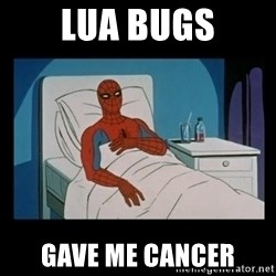 it gave me cancer - LUA BUGS gave me cancer
