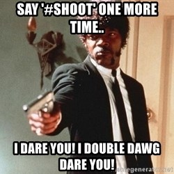 I double dare you - say '#shoot' one more time.. i dare you! i double dawg dare you!