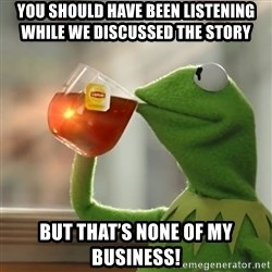 Kermit The Frog Drinking Tea - You should have been listening while we discussed the story  But that's none of my business!