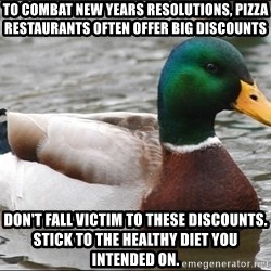 Actual Advice Mallard 1 - To combat New Years Resolutions, pizza restaurants often offer big discounts Don't fall victim to these discounts. Stick to the healthy diet you intended on.