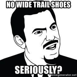 Are you serious face  - No wide trail shoes  Seriously?