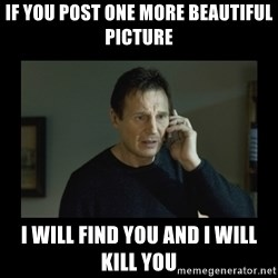 I will find you and kill you - If you post one more beautiful picture I will find you and I will kill you
