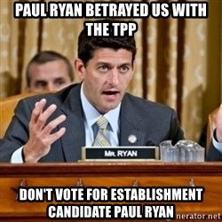 Paul Ryan Meme  - paul ryan betrayed us with the tpp don't vote for establishment candidate paul ryan
