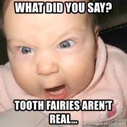 Angry baby - what did you say? tooth fairies aren't real...