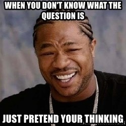 Yo Dawg - When you don't know what the question is  Just pretend your thinking