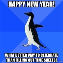 Socially Awkward Penguin - HAPPY NEW YEAR!  What better way to celebrate than filling out time sheets!