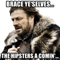 Brace yourself - Brace ye'selves... The hipsters a comin'...