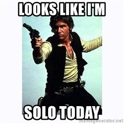 Han Solo - Looks like i'm solo today