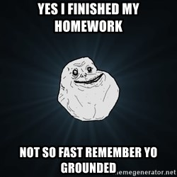 Forever Alone - yes I finished my homework not so fast remember yo grounded