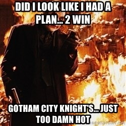 It's about sending a message - Did I Look Like I Had a Plan... 2 Win Gotham City Knight's... Just too Damn Hot