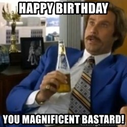 That escalated quickly-Ron Burgundy - Happy Birthday You Magnificent Bastard!