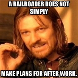 One Does Not Simply - A railroader does not simply Make plans for after work.