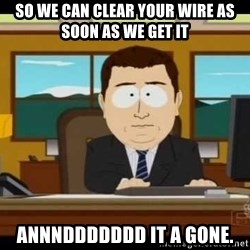 south park aand it's gone - So we can clear your wire as soon as we get it  Annnddddddd it a gone.