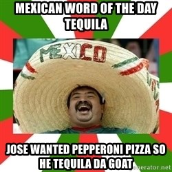 Sombrero Mexican - mexican word of the day tequila jose wanted pepperoni pizza so he tequila da goat