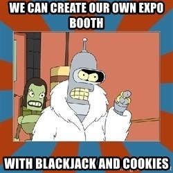 Blackjack and hookers bender - We can create our own expo booth with blackjack and cookies