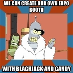 Blackjack and hookers bender - We can create our own expo booth with blackjack and candy