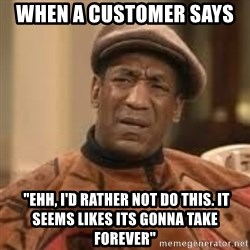 """Confused Bill Cosby  - when a customer says   """"ehh, i'd rather not do this. it seems likes its gonna take forever"""""""