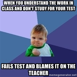 Success Kid - when you understand the work in class and don't study for your test fails test and blames it on the teacher