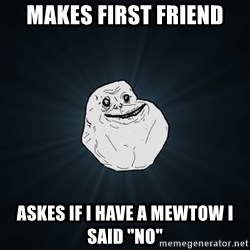 "Forever Alone - Makes First FRIEND aSKES IF I HAVE A MEWTOW I SAID ""NO"""