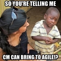 So You're Telling me - So you're telling me cm can bring to agile!?