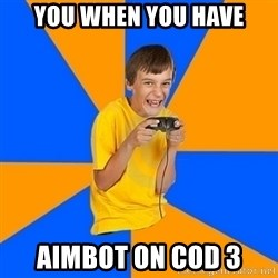 Annoying Gamer Kid - you when you have aimbot on cod 3