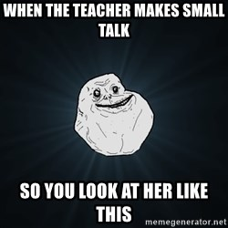 Forever Alone - When the teacher makes small talk So you look at her like this