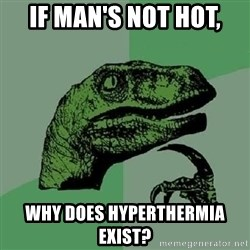 Philosoraptor - If man's not hot, why does hyperthermia exist?