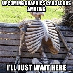 Waiting For Op - Upcoming graphics card looks amazing I'll just wait here