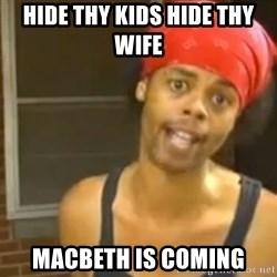Hide Yo Kids - hide thy kids hide thy wife  macbeth is coming