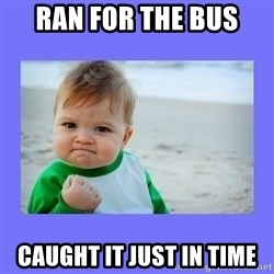 Baby fist - Ran for the bus  Caught it just in time