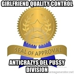 official seal of approval - Girlfriend quality control Anticrazys del pussy division