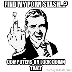 middle finger - FIND MY PORN STASH...? Computers on lock down twat