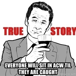 true story - everyone will sit in acw til they are caught