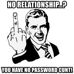 middle finger - NO RELATIONSHIP...? YOU HAVE NO PASSWORD CUNT!