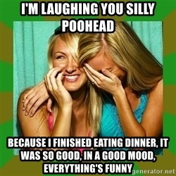 Laughing Girls  - i'm laughing you silly poohead because i finished eating dinner, it was so good, in a good mood, everything's funny