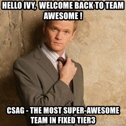 Neil Patrick Harris - Hello Ivy,  Welcome back to Team Awesome ! CSAG - The most super-awesome team in Fixed Tier3