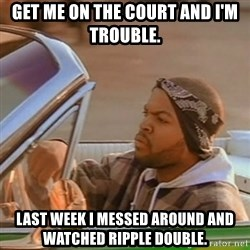 Good Day Ice Cube - Get me on the court and I'm trouble. Last week I messed around and watched Ripple double.