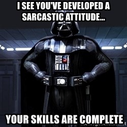 Darth Vader - I see you've developed a sarcastic attitude...  Your skills are complete